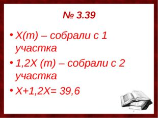 № 3.39 Х(т) – собрали с 1 участка 1,2Х (т) – собрали с 2 участка Х+1,2Х= 39,6