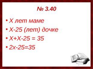 № 3.40 Х лет маме Х-25 (лет) дочке Х+Х-25 = 35 2х-25=35