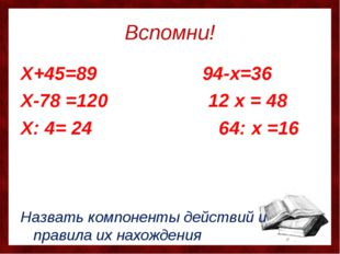 Вспомни! Х+45=89 94-х=36 Х-78 =120 12 х = 48 Х: 4= 24 64: х =16 Назвать компо