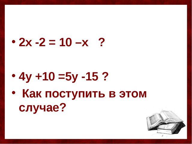 2х -2 = 10 –х ? 4у +10 =5у -15 ? Как поступить в этом случае?