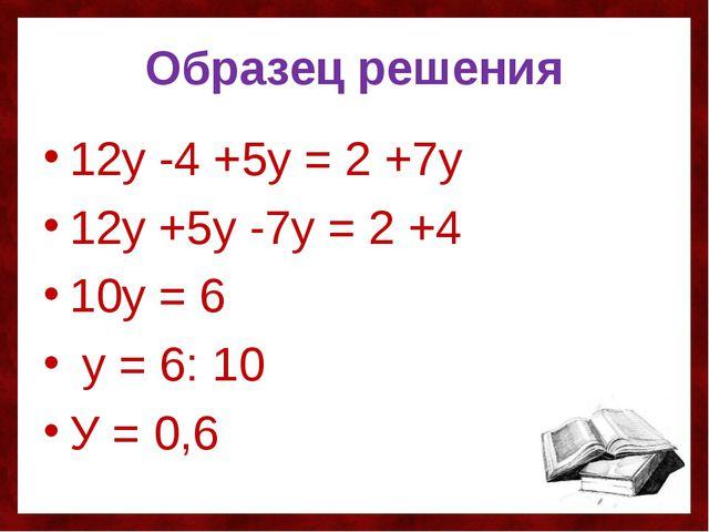 Образец решения 12у -4 +5у = 2 +7у 12у +5у -7у = 2 +4 10у = 6 у = 6: 10 У = 0,6