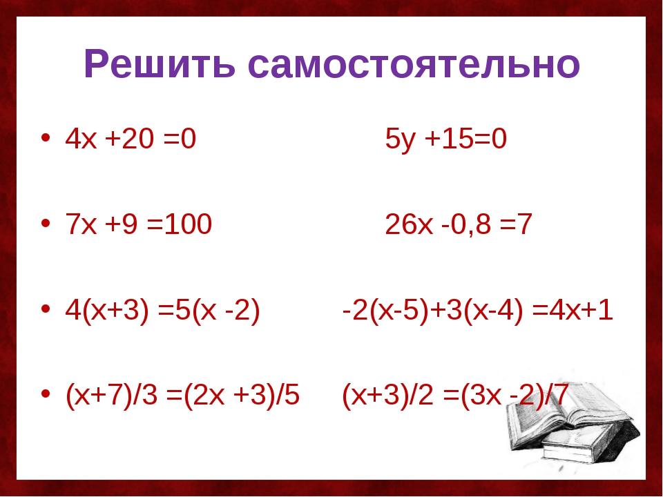 Решить самостоятельно 4х +20 =0 5у +15=0 7х +9 =100 26х -0,8 =7 4(х+3) =5(х -...