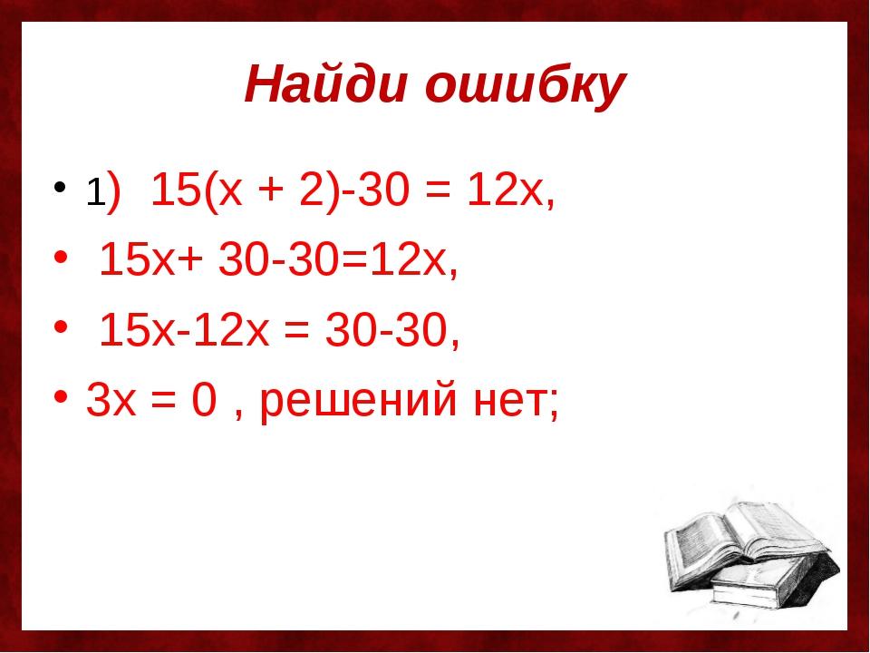 Найди ошибку 1) 15(х + 2)-30 = 12х, 15х+ 30-30=12х, 15х-12х = 30-30, 3х = 0 ,...
