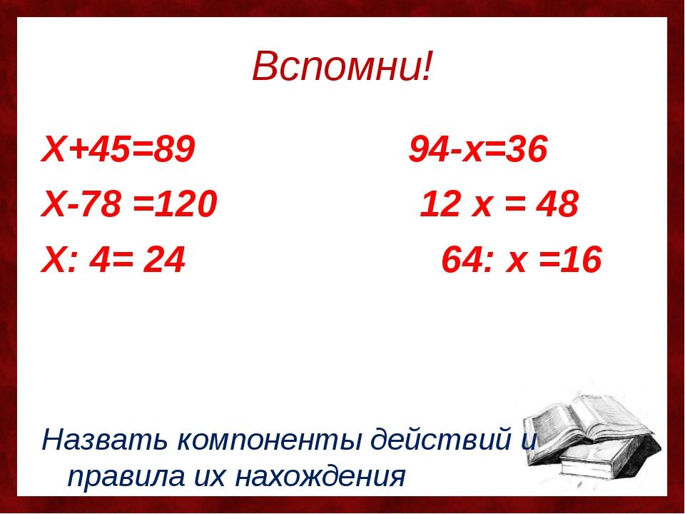 Вспомни! Х+45=89 94-х=36 Х-78 =120 12 х = 48 Х: 4= 24 64: х =16 Назвать компо...