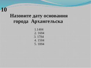 10 Назовите дату основания городаАрхангельска 1.1484 2. 1684 3. 1784 4. 1