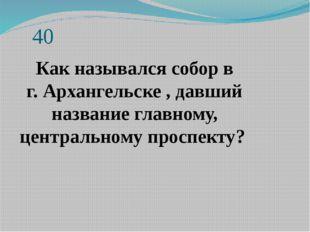 40 Как назывался собор в г.Архангельске, давший название главному, централ