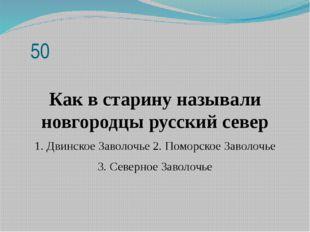 50 Как в старину называли новгородцы русский север 1. Двинское Заволочье 2.