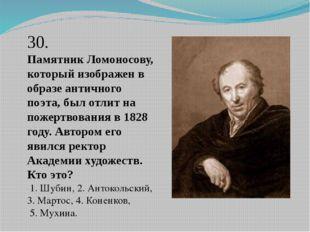 30. Памятник Ломоносову, который изображен в образе античного поэта, был отли