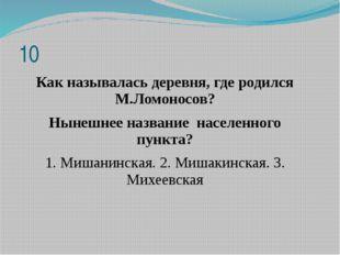 Как называлась деревня, где родился М.Ломоносов? Нынешнее название населенног