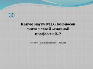 Какую науку М.В.Ломоносов считал своей «главной профессией»? Физика Стихотвор