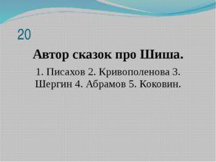 20 Автор сказок про Шиша. 1. Писахов 2. Кривополенова3. Шергин4. Абрамов 5