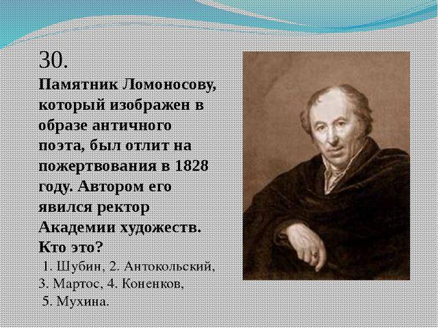 30. Памятник Ломоносову, который изображен в образе античного поэта, был отли...