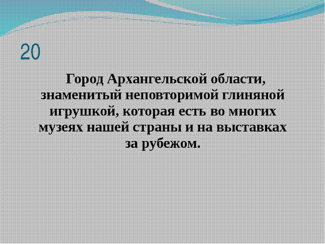 20 Город Архангельской области, знаменитый неповторимой глиняной игрушкой, к...