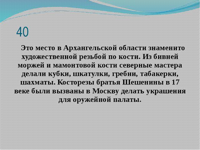 40 Это место в Архангельской области знаменито художественной резьбой по кос...