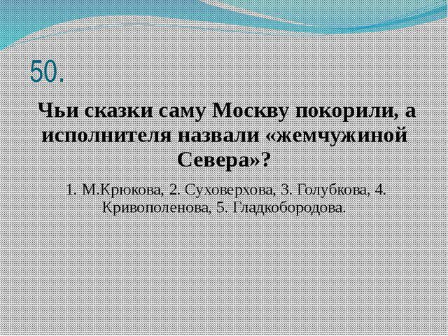 50. Чьи сказки саму Москву покорили, а исполнителя назвали «жемчужиной Север...