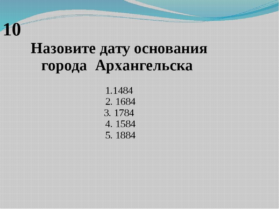 10 Назовите дату основания городаАрхангельска 1.1484 2. 1684 3. 1784 4. 1...
