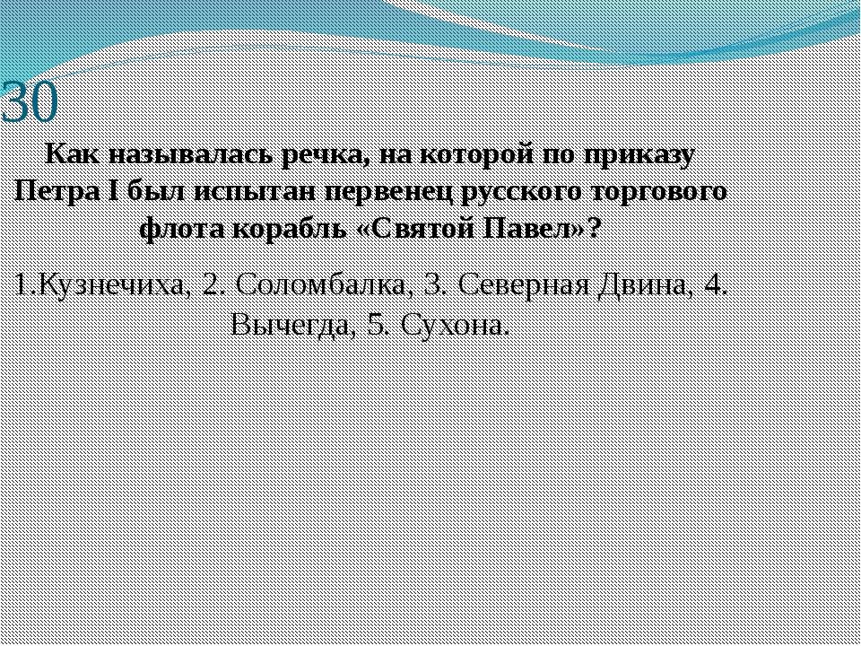 30 Как называлась речка, на которой по приказу ПетраIбыл испытан первенец р...