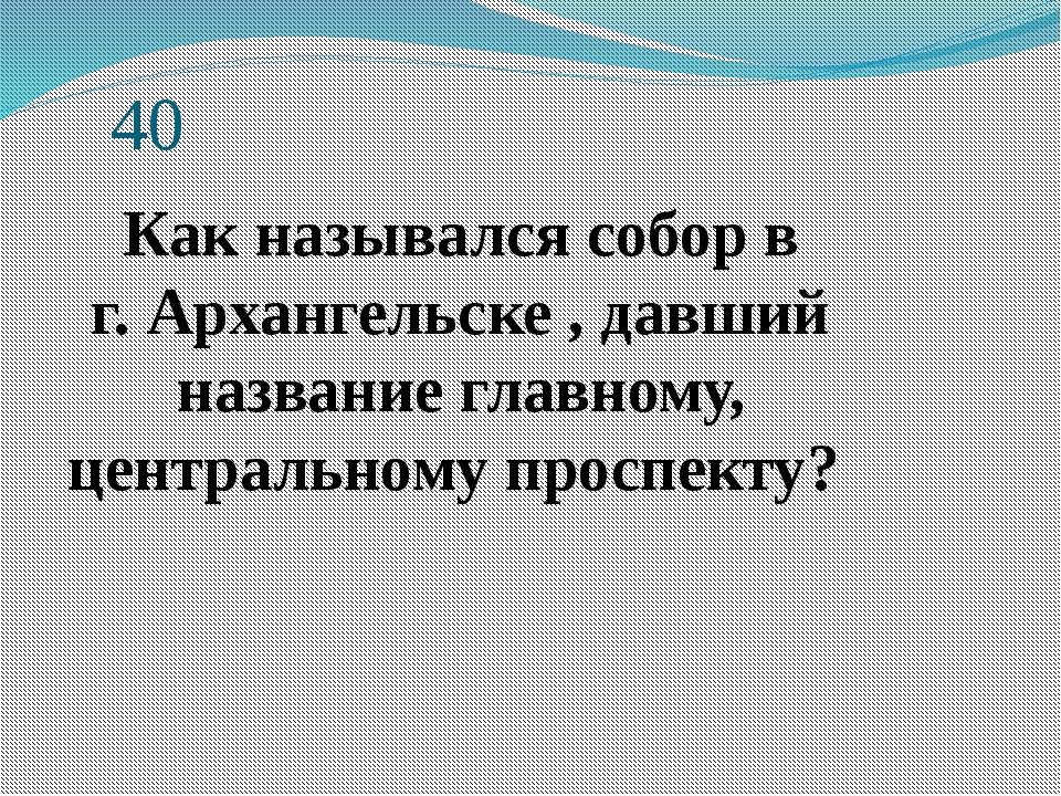 40 Как назывался собор в г.Архангельске, давший название главному, централ...