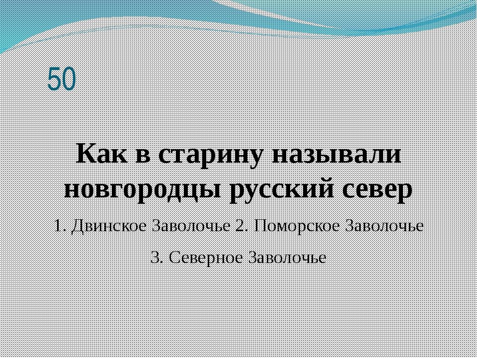 50 Как в старину называли новгородцы русский север 1. Двинское Заволочье 2....