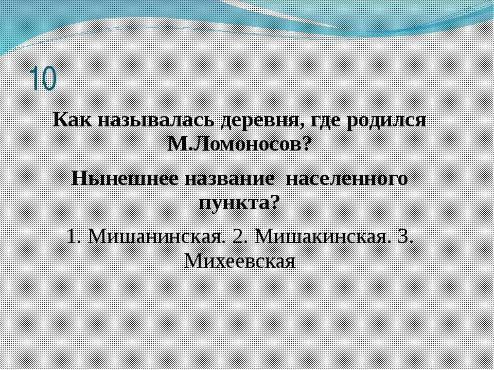 Как называлась деревня, где родился М.Ломоносов? Нынешнее название населенног...