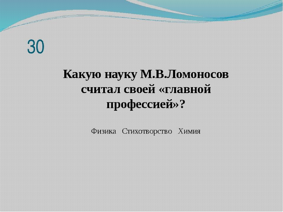 Какую науку М.В.Ломоносов считал своей «главной профессией»? Физика Стихотвор...