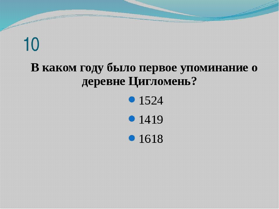 10 В каком году было первое упоминание о деревне Цигломень? 1524 1419 1618