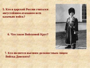 5. Кто в царской России считался августейшим атаманом всех казачьих войск? 6.