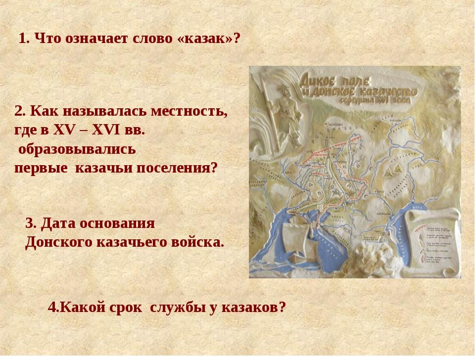 1. Что означает слово «казак»? 2. Как называлась местность, где в XV – XVI вв...