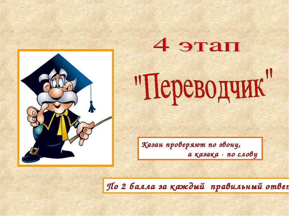 По 2 балла за каждый правильный ответ Казан проверяют по звону, а казака - по...