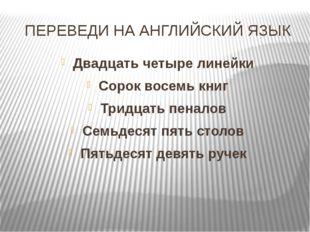 ПЕРЕВЕДИ НА АНГЛИЙСКИЙ ЯЗЫК Двадцать четыре линейки Сорок восемь книг Тридцат