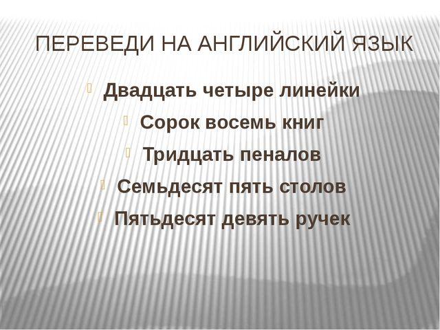 ПЕРЕВЕДИ НА АНГЛИЙСКИЙ ЯЗЫК Двадцать четыре линейки Сорок восемь книг Тридцат...