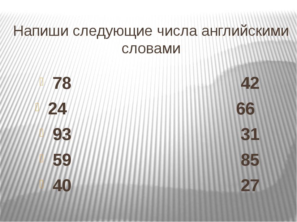 Напиши следующие числа английскими словами 78 42 24 66 93 31 59 85 40 27