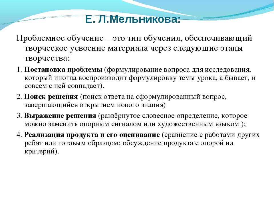 Е. Л.Мельникова: Проблемное обучение – это тип обучения, обеспечивающий творч...
