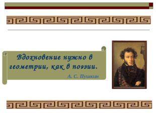Вдохновение нужно в геометрии, как в поэзии. А. С. Пушкин