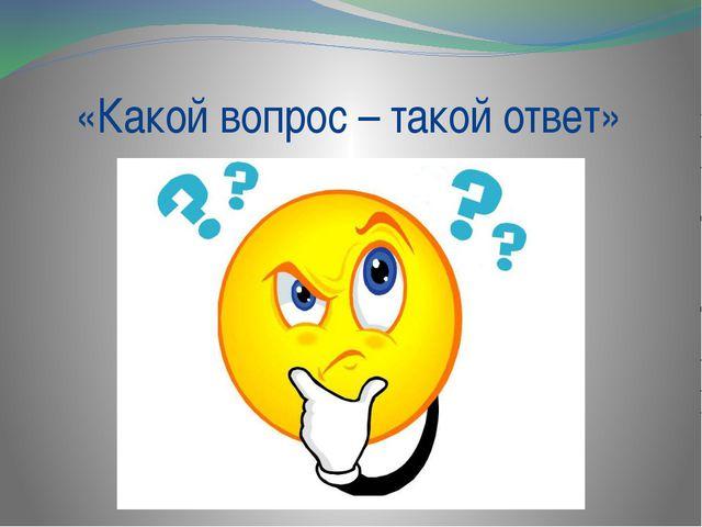 «Какой вопрос – такой ответ»