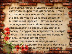 Был приказ, чтобы студентов Суриковского института на фронт не отправляли, чт
