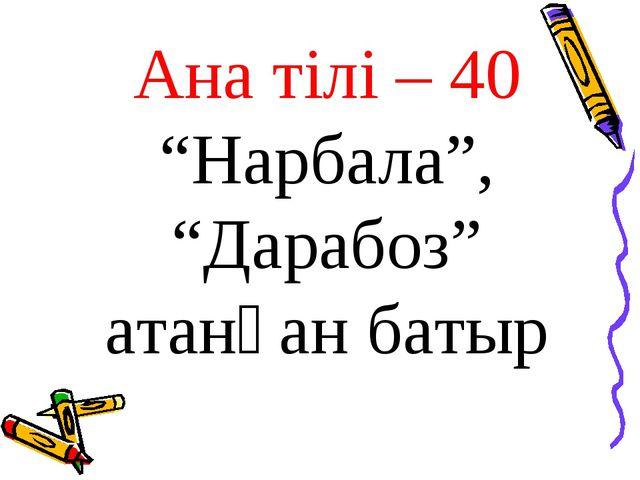 """Ана тілі – 40 """"Нарбала"""", """"Дарабоз"""" атанған батыр"""