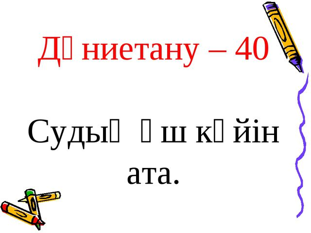 Дүниетану – 40 Судың үш күйін ата.