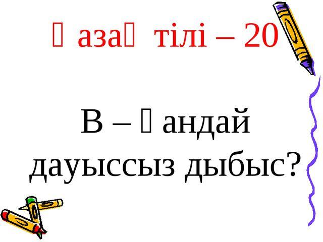 Қазақ тілі – 20 В – қандай дауыссыз дыбыс?