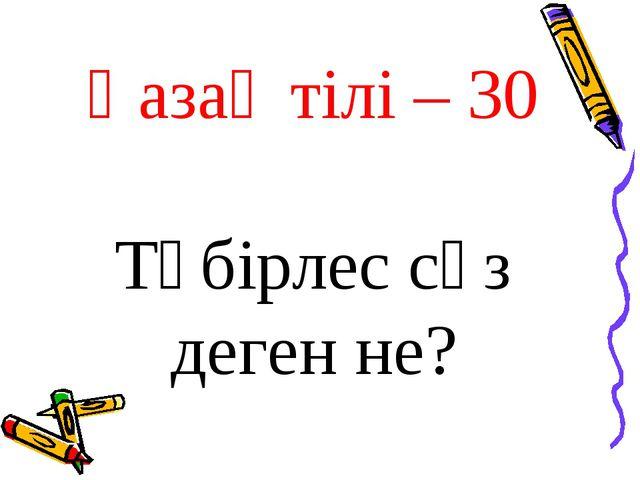 Қазақ тілі – 30 Түбірлес сөз деген не?