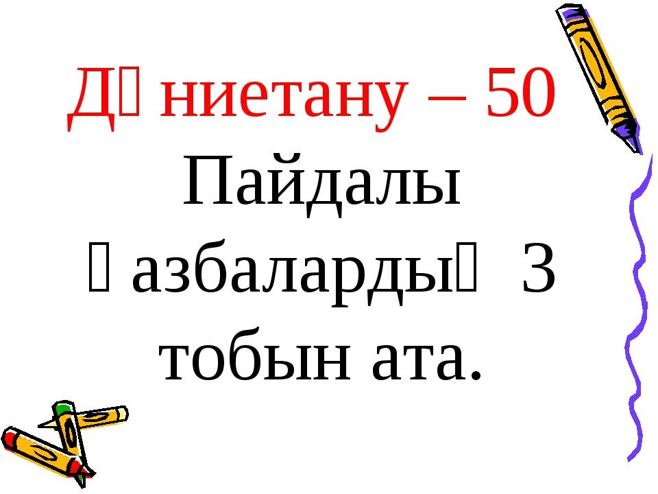 Дүниетану – 50 Пайдалы қазбалардың 3 тобын ата.