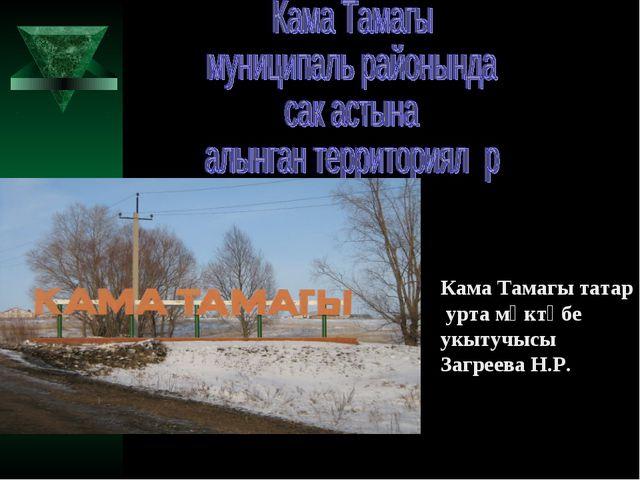 Кама Тамагы татар урта мәктәбе укытучысы Загреева Н.Р.