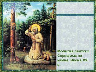 Молитва святого Серафима на камне. Икона XX в. * *