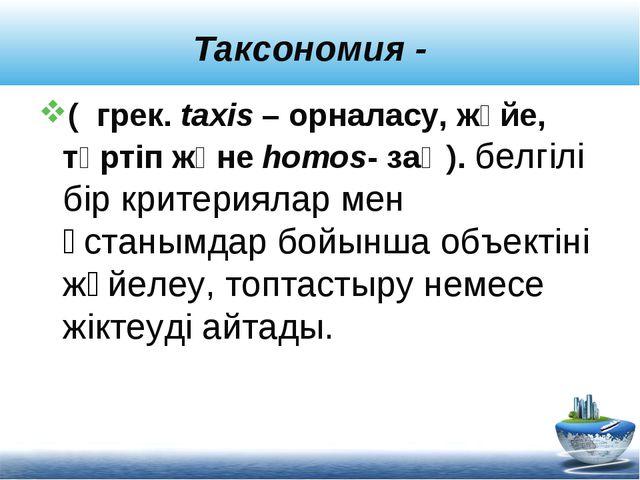 Таксономия - ( грек. taxis – орналасу, жүйе, тәртіп және homos- заң). белгілі...