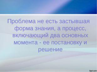 Проблема не есть застывшая форма знания, а процесс, включающий два основных м