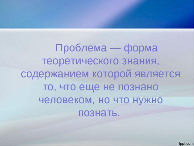 Проблема — форма теоретического знания, содержанием которой является то, чт...