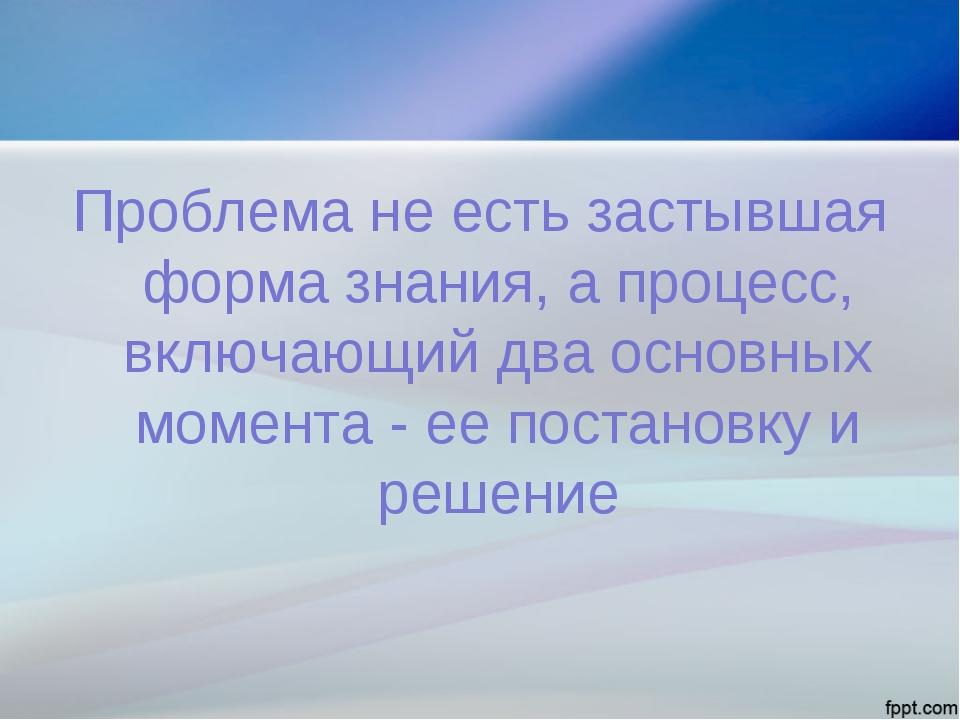 Проблема не есть застывшая форма знания, а процесс, включающий два основных м...