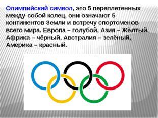 Олимпийский символ, это 5 переплетенных между собой колец, они означают 5 кон