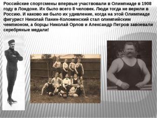 Российские спортсмены впервые участвовали в Олимпиаде в 1908 году в Лондоне.