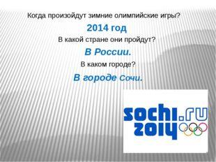 Когда произойдут зимние олимпийские игры? 2014 год В какой стране они пройдут